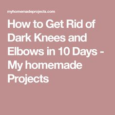 How to Get Rid of Dark Knees and Elbows in 10 Days - My homemade Projects