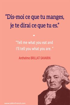 Dis-moi ce que tu manges, je te dirai ce que tu es. Tell me what you eat and I'll tell you what you are.  - Anthelme BRILLAT-SAVARIN  Follow Talk in French for more!