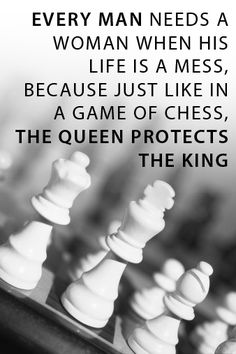 Every man needs a woman when his life is a mess, because just like the game of chess, the Queen protects the King.