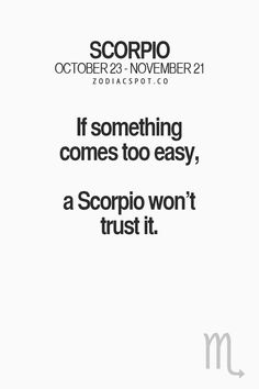 If something comes too easy, a Scorpio won't trust it