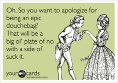 Oh. So you want to apologize forbeing an epicdouchebag?That will be abig ol' plate of nowith a side of suck it.