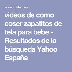 videos de como coser zapatitos de tela para bebe - Resultados de la búsqueda Yahoo España