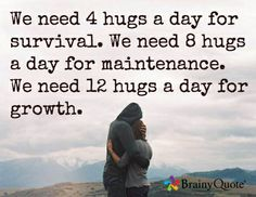 We need 4 hugs a day for survival. We need 8 hugs a day for maintenance. We need 12 hugs a day for growth.