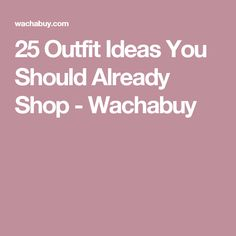 25 Outfit Ideas You Should Already Shop - Wachabuy