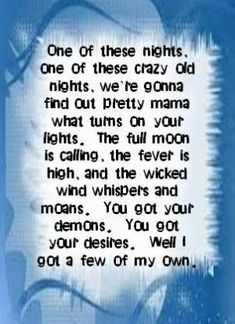 Eagles - One of These Nights. Aside from being one of my absolute favorite songs, every time I hear it, it makes me think of you baby. Listen to all the words. Great Song Lyrics, Lyrics To Live By, Song Lyric Quotes, Music Lyrics, Music Quotes, Music Songs, My Music, Hippie Music, Life Lyrics