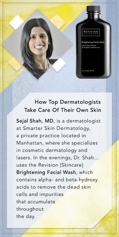 Shah, MD, is a dermatologist at Smarter Skin Dermatology, a private practice located in Manhattan, where she specializes in cosmetic dermatology and lasers... In the evenings, Dr. Shah uses the Revision Skincare's Brightening Facial Wash, which contains alpha- and beta-hydroxy acids to remove the dead skin cells and impurities that accumulate throughout the day.