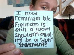"""i need feminism because feminism is still a word,shouldn'tequalityfor all be a """"duh"""" statement?"""