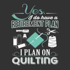 Yes, I do have a Retirement Plan...I Plan on Quilting! :)