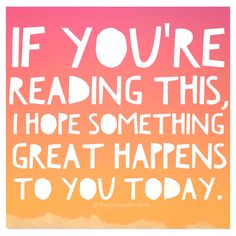 If you're reading this, I hope  something great happens  to you today.