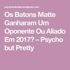 Os Batons Matte Ganharam Um Oponente Ou Aliado Em 2017? – Psycho but Pretty