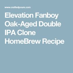 Elevation Fanboy Oak-Aged Double IPA Clone HomeBrew Recipe Ipa Recipe, Double Ipa, Homebrew Recipes, Home Brewing, Projects, Log Projects, Home Brewing Beer, Craft Beer