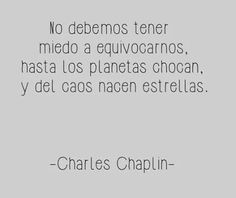 No debemos tener miedo a equivocarnos, hasta los planetas chocan, y del caos nacen estrellas. -Charles Chaplin.