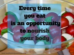 Every time you eat is an opportunity to nourish your body.