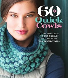 60 Quick Cowls  Cowls are more popular than ever, making 60 Quick Cowls the perfect book for knitters looking for practical-yet-on-trend knitwear designs. Projects range from classic styles to more innovative designs and will appeal to knitters of all skill levels. And with the worsted weight of Cascade Yarns' Cloud and Duo lines as the featured yarns, these cowls are truly quick knits that will make great gifts or go-to projects for knitters looking for a fast, satisfying project.
