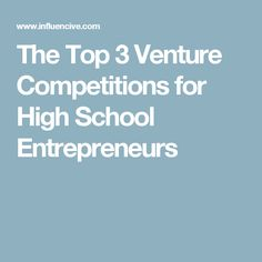 The Top 3 Venture Competitions for High School Entrepreneurs