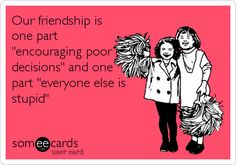Our friendship is one part 'encouraging poor decisions' and one part 'everyone else is stupid.'
