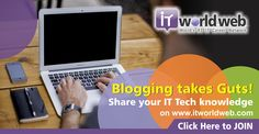 Blogging takes Guts! Share your IT Tech Knowledge on http://www.itworldweb.com/?a_aid=Webfries
