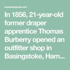 In 1856, 21-year-old former draper apprentice Thomas Burberry opened an outfitter shop in Basingstoke, Hampshire, England, and started a fashion empire. With his focus on durable, comfortable fabrics, Burberry's store became known as an emporium with a focus on developing outdoor wear for local residents and visiting s Burberry Cologne, Hampshire England, Fragrance Online, Outdoor Wear, 21 Years Old, Empire, Fabrics, This Or That Questions, Store