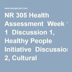 NR 305 Health Assessment  Week 1  Discussion 1, Healthy People Initiative  Discussion 2, Cultural Bias  Week 2  Assignment, Journal Article Review, Priming Effects of Television Food Advertising on Eating Behavior  Assignment, Journal Article Review, Taking Patient History: The Role of the Nurse  Discussion 1, Pain Assessment  Discussion 2, Nutritional Assessment  Week 3  Assignment, Family Genetic History  Discussion 1, General Survey and Health History  Discussion 2, The Older Adult  Week…
