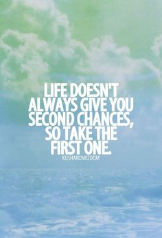 Life Doesn't Always Give You Second Chances, So Take The First One