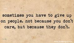 sometimes you have to giveup on people, not because you dont care, because they dont.