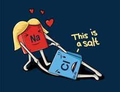Ionic bonds. When metals and non metals are attracted to each other. This ionic bond forms NaCl. Salt. This picture is too perfect.