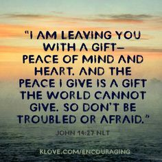 """""""I am leaving you with a gift-peace of mind and heart. And the peace I give is a gift the world cannot give. So don't be troubled or afraid. ~ John 14:27, NLT"""
