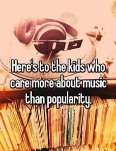 Popularity means nothing, but music takes you to a whole nother world, it's my escape from reality, it's probably those kids' too.