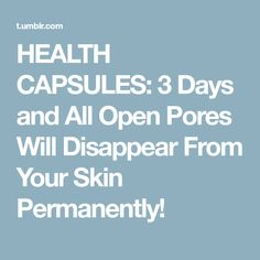 HEALTH CAPSULES: 3 Days and All Open Pores Will Disappear From Your Skin Permanently!