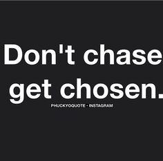 Don't chase! Get chosen!