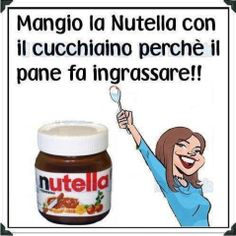 Eat Nutella with a spoon because bread will make you fat!