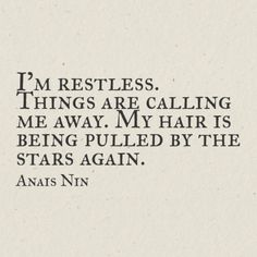 """I'm restless. Things are calling me away. My hair is being pulled by stars again."" ~Anais Nin"