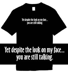Funny T-Shirts (Yet Despite The Look On My Face...You Are Still Talking) Humorous Slogans Comical Sayings Shirt; Great Gift Ideas for Adults Men Boys Youth and Teens Collectible Novelty Shirts ...