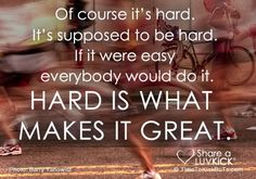 Of course it's hard. It' supposed to be hard. If it were easy everybody would do it. Hard is what makes it great.