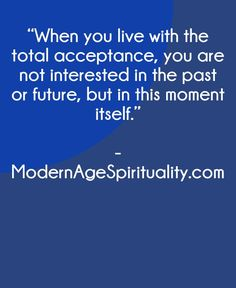"""When you live with the total acceptance, you are not interested in the past or future, but in this moment itself. Surrender Quotes, Acceptance, The Past, Spirituality, In This Moment, Future, Live, Future Tense, Abandonment Quotes"