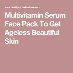 Multivitamin Serum Face Pack To Get Ageless Beautiful Skin