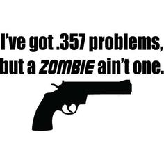 I've Got .357 Problems, But A ZOMBIE Ain't One -MEDIUM- Vinyl Wall Decal, Sticker #zombie #zombies