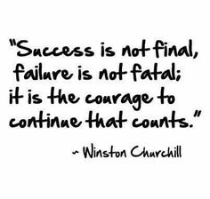 Success is not final, failure is not fatal; it is the courage to continue that counts.  - Winston Churchill