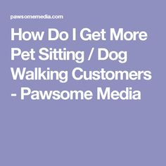 How Do I Get More Pet Sitting / Dog Walking Customers - Pawsome Media