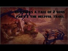 Brothers a tale of 2 sons , the helpful troll pt2
