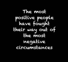 The most positive people have fought their way out of the most negative circumstances.