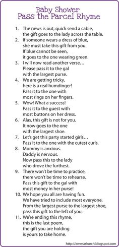 Pass-the-parcel. Wrap a gift with at least 10 layers of gift wrap. Tape fun instructions to each layer of wrapping (i.e., change a diaper in 10 seconds or less). Read the attached poem. As each participant unwraps a layer he/she must do whatever the instructions say before hanging it off to the next person identified by the poem.: