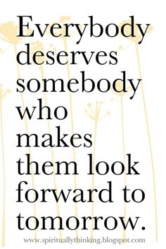 Everyone deserves someone who makes them look forward to tomorrow.