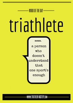 Triathlete- a person who doesn't understand that one sport's enough