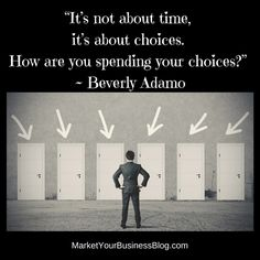 """""""It's not about time, it's about choices. How are you spending your choices?"""" ~ Beverly Adamo"""
