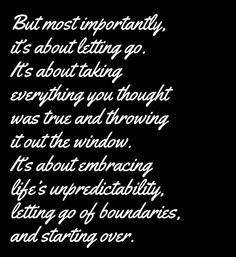 But most importantly, it`s about letting go.  It`s about taking everything you thought was  true and throwing it out the window.  It`s about embracing life`s unpredictability,  letting go of boundaries, and starting over quote Inspirational Love Life Quotes and Saying Images #Quotes