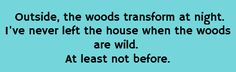 Outside, the woods transform at night. I've never left the house when the woods are wild. At least, not before.