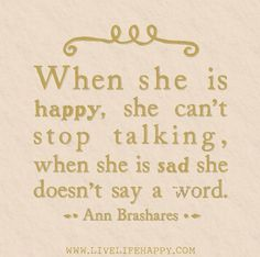 When she is happy, she can't stop talking, when she is sad she doesn't say a word. -Ann Brashares