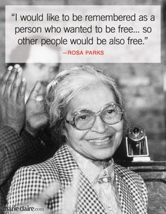 I would like to be remembered as a person who wanted to be free... so other people would also be free- Rosa Parks