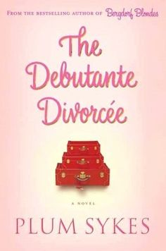 The Debutante Divorcee- Plum Sykes- 5.23.14- A staple brain koolaid re-read.